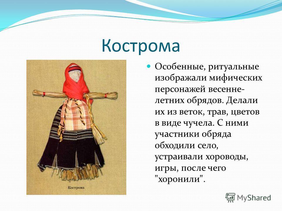 Кострома Особенные, ритуальные изображали мифических персонажей весенне- летних обрядов. Делали их из веток, трав, цветов в виде чучела. С ними участники обряда обходили село, устраивали хороводы, игры, после чего хоронили.