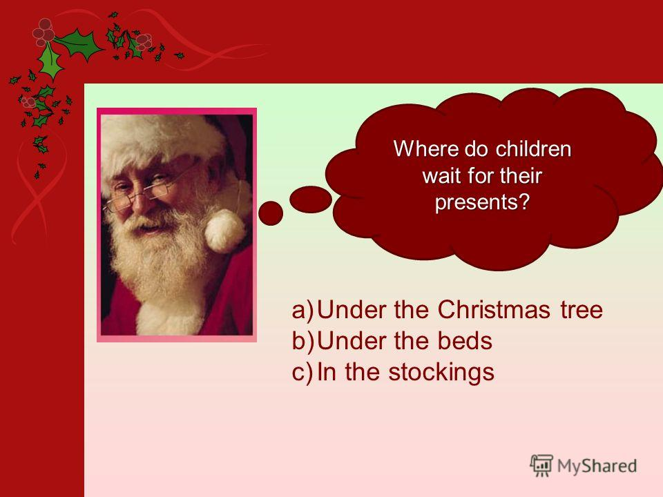 Where do children wait for their presents? a)Under the Christmas tree b)Under the beds c)In the stockings