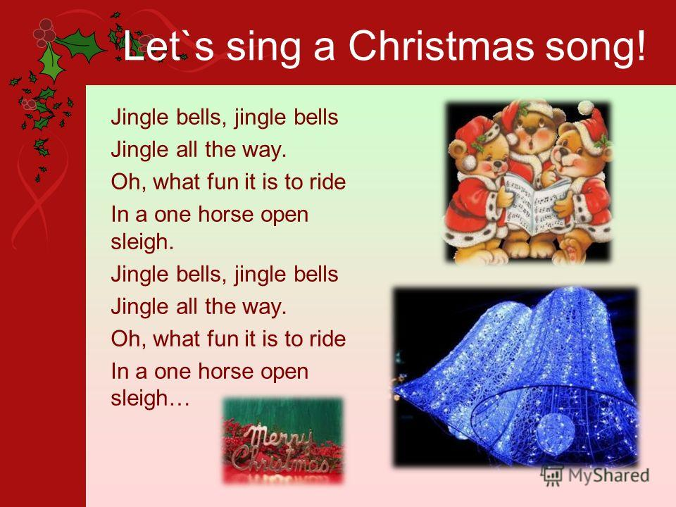 Let`s sing a Christmas song! Jingle bells, jingle bells Jingle all the way. Oh, what fun it is to ride In a one horse open sleigh. Jingle bells, jingle bells Jingle all the way. Oh, what fun it is to ride In a one horse open sleigh…