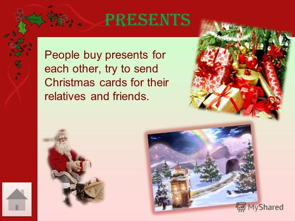 Presents People buy presents for each other, try to send Christmas cards for their relatives and friends.