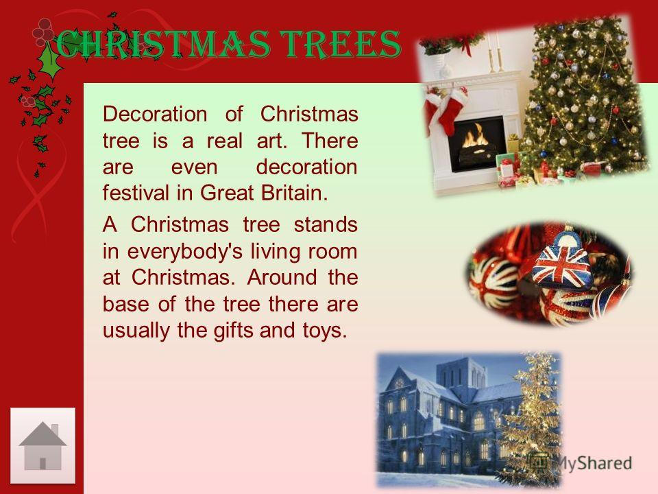 Christmas trees Decoration of Christmas tree is a real art. There are even decoration festival in Great Britain. A Christmas tree stands in everybody's living room at Christmas. Around the base of the tree there are usually the gifts and toys.
