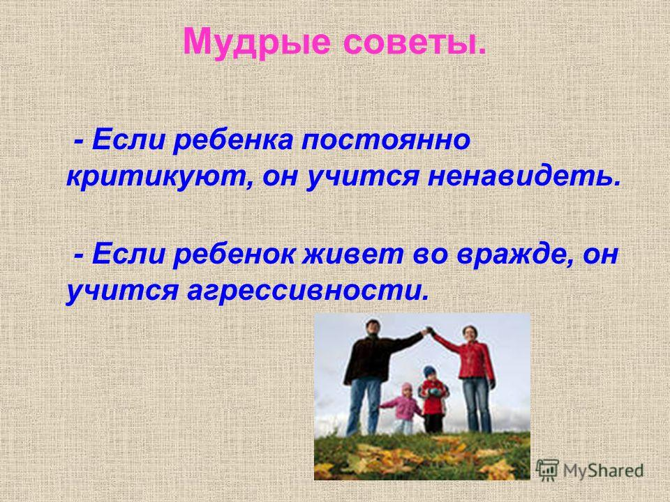 Мудрые советы. - Если ребенка постоянно критикуют, он учится ненавидеть. - Если ребенок живет во вражде, он учится агрессивности.