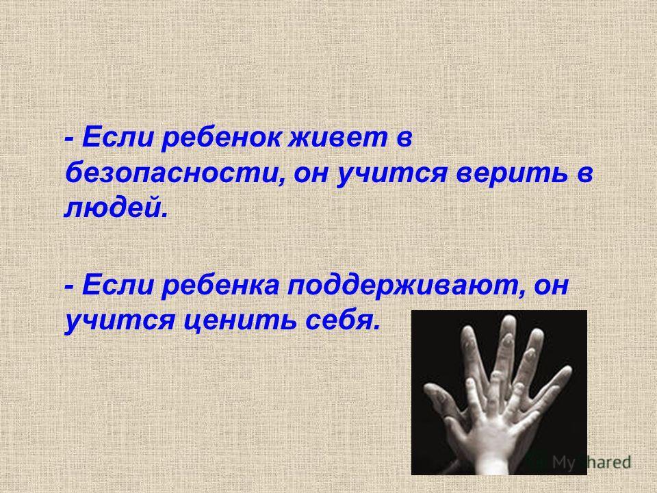 - Если ребенок живет в безопасности, он учится верить в людей. - Если ребенка поддерживают, он учится ценить себя.
