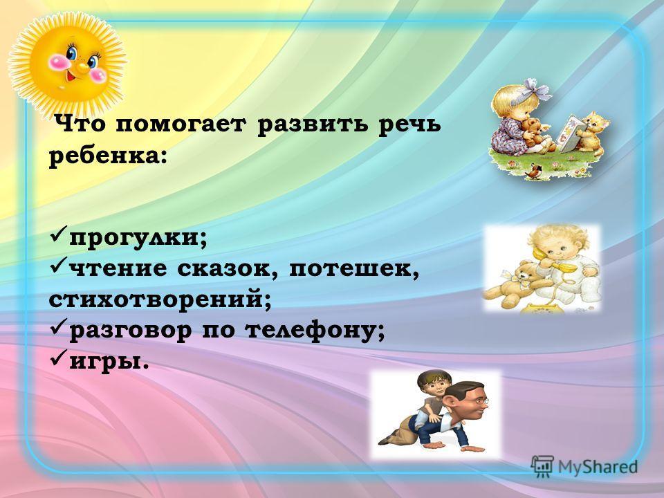Что помогает развить речь ребенка: прогулки; чтение сказок, потешек, стихотворений; разговор по телефону; игры.