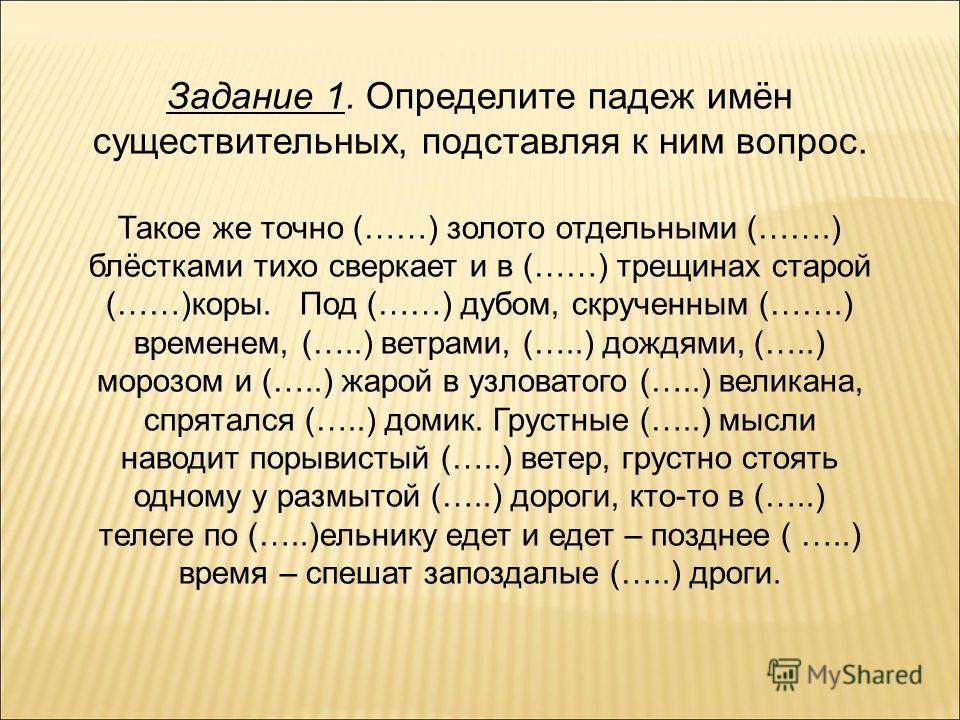 Задание 1. Определите падеж имён существительных, подставляя к ним вопрос. Такое же точно (……) золото отдельными (…….) блёстками тихо сверкает и в (……) трещинах старой (……)коры. Под (……) дубом, скрученным (…….) временем, (…..) ветрами, (…..) дождями,
