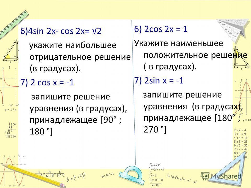 6)4sin 2x cos 2x= 2 укажите наибольшее отрицательное решение (в градусах). 7) 2 cos x = -1 запишите решение уравнения (в градусах), принадлежащее [90° ; 180 °] 6) 2cos 2x = 1 Укажите наименьшее положительное решение ( в градусах). 7) 2sin x = -1 запи