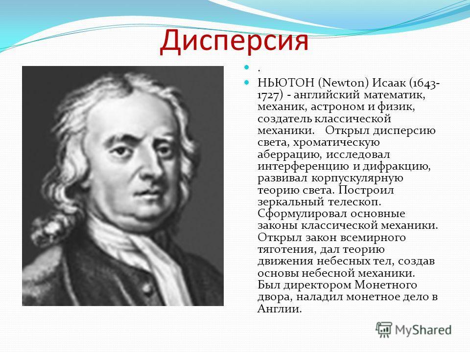 Дисперсия. НЬЮТОН (Newton) Исаак (1643- 1727) - английский математик, механик, астроном и физик, создатель классической механики. Открыл дисперсию света, хроматическую аберрацию, исследовал интерференцию и дифракцию, развивал корпускулярную теорию св
