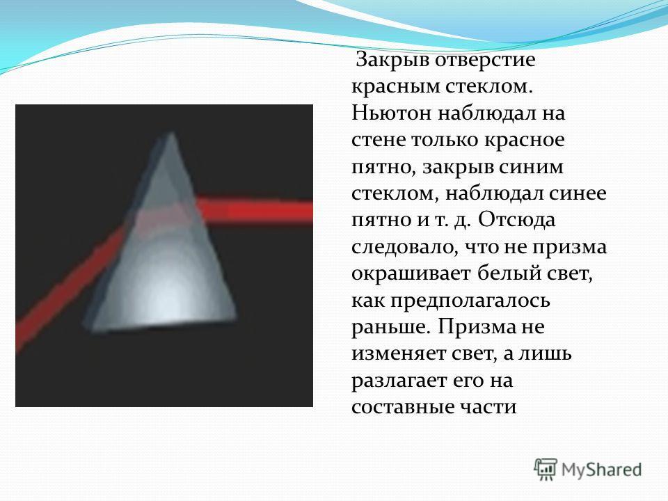 Закрыв отверстие красным стеклом. Ньютон наблюдал на стене только красное пятно, закрыв синим стеклом, наблюдал синее пятно и т. д. Отсюда следовало, что не призма окрашивает белый свет, как предполагалось раньше. Призма не изменяет свет, а лишь разл