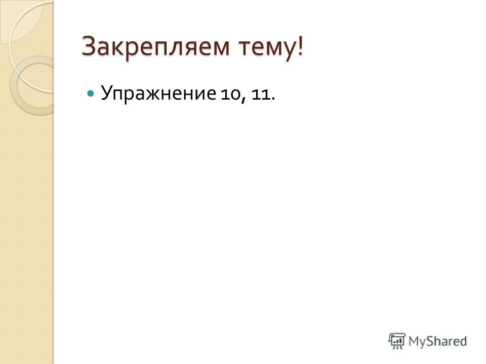 Закрепляем тему ! Упражнение 10, 11.