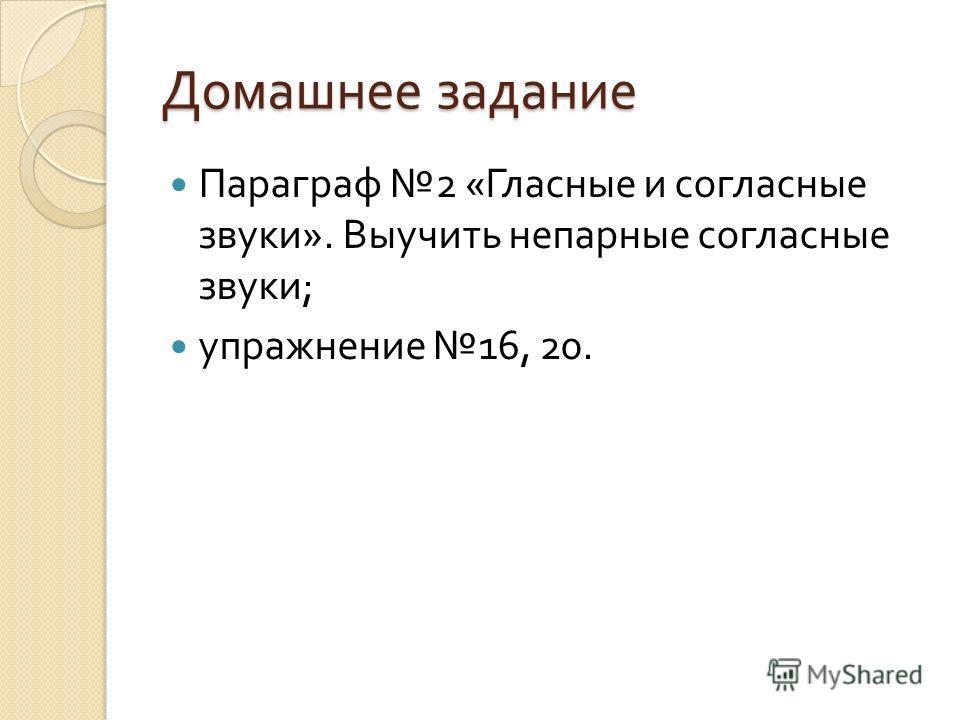 Домашнее задание Параграф 2 « Гласные и согласные звуки ». Выучить непарные согласные звуки ; упражнение 16, 20.
