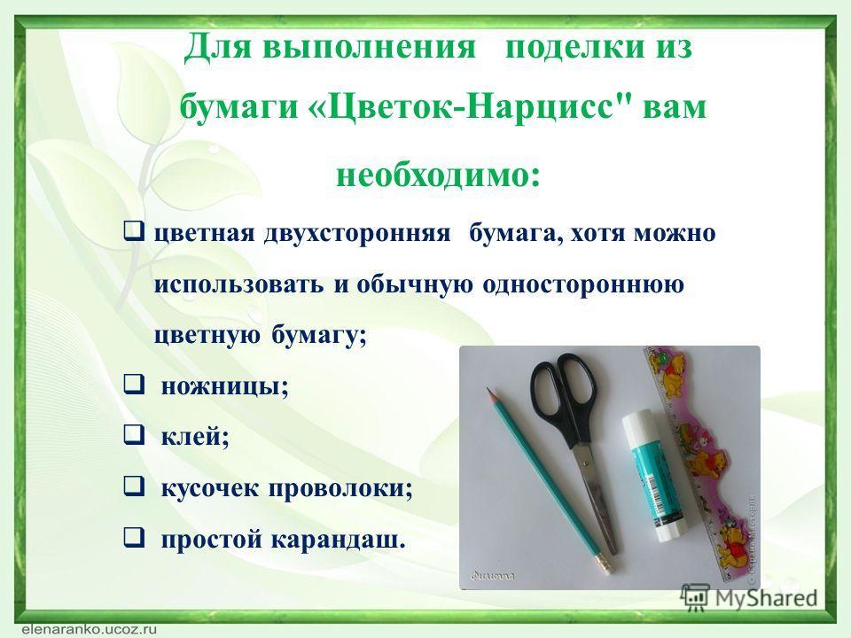 Для выполнения поделки из бумаги «Цветок-Нарцисс вам необходимо: цветная двухсторонняя бумага, хотя можно использовать и обычную одностороннюю цветную бумагу; ножницы; клей; кусочек проволоки; простой карандаш.