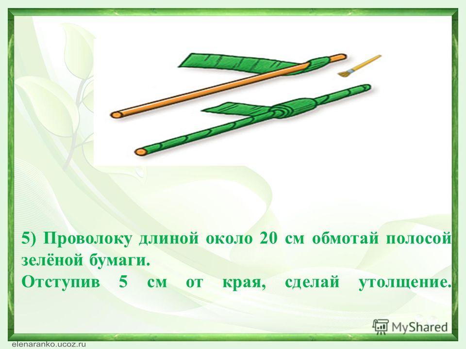 5) Проволоку длиной около 20 см обмотай полосой зелёной бумаги. Отступив 5 см от края, сделай утолщение.