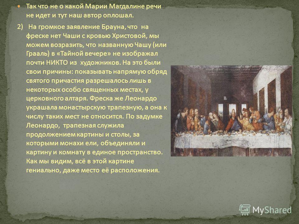 Так что не о какой Марии Магдалине речи не идет и тут наш автор оплошал. 2) На громкое заявление Брауна, что на фреске нет Чаши с кровью Христовой, мы можем возразить, что названную Чашу (или Грааль) в «Тайной вечере» не изображал почти НИКТО из худо