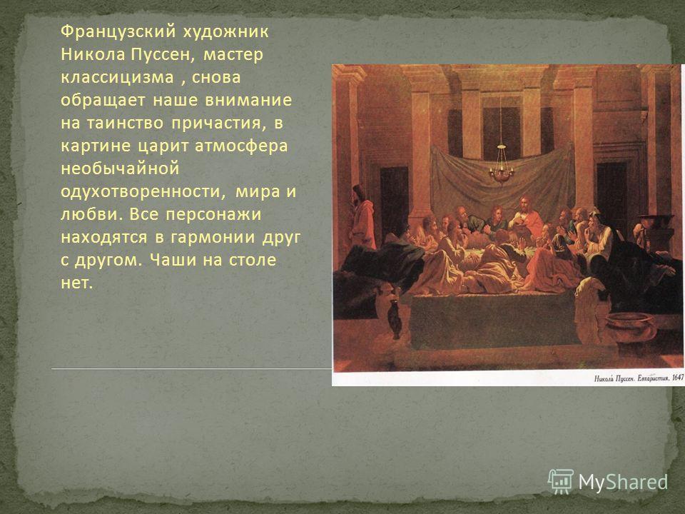 Французский художник Никола Пуссен, мастер классицизма, снова обращает наше внимание на таинство причастия, в картине царит атмосфера необычайной одухотворенности, мира и любви. Все персонажи находятся в гармонии друг с другом. Чаши на столе нет.