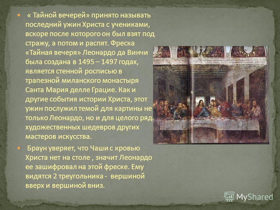 « Тайной вечерей» принято называть последний ужин Христа с учениками, вскоре после которого он был взят под стражу, а потом и распят. Фреска «Тайная вечеря» Леонардо да Винчи была создана в 1495 – 1497 годах, является стенной росписью в трапезной мил