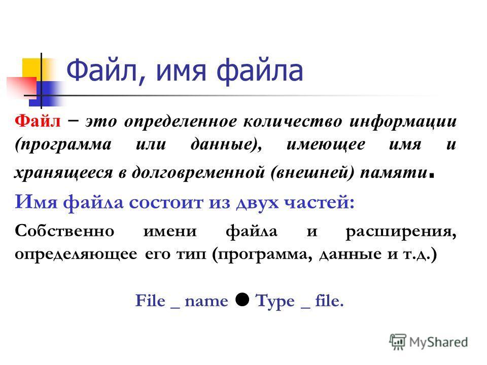 Файл, имя файла Файл – это определенное количество информации (программа или данные), имеющее имя и хранящееся в долговременной (внешней) памяти. Имя файла состоит из двух частей: Собственно имени файла и расширения, определяющее его тип (программа,