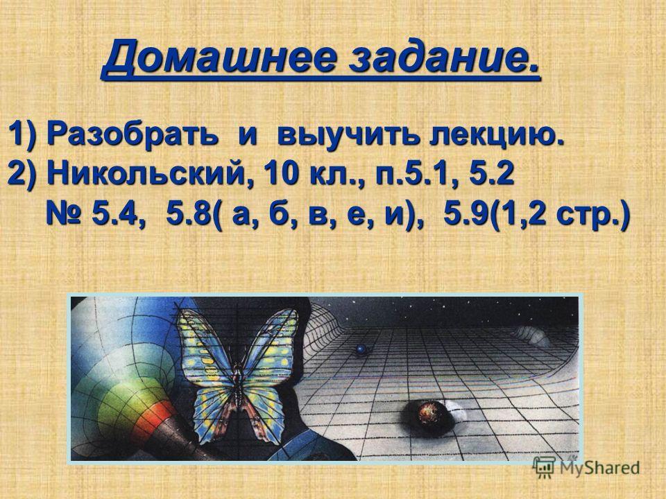 Домашнее задание. 1) Разобрать и выучить лекцию. 2) Никольский, 10 кл., п.5.1, 5.2 5.4, 5.8( а, б, в, е, и), 5.9(1,2 стр.) 5.4, 5.8( а, б, в, е, и), 5.9(1,2 стр.)