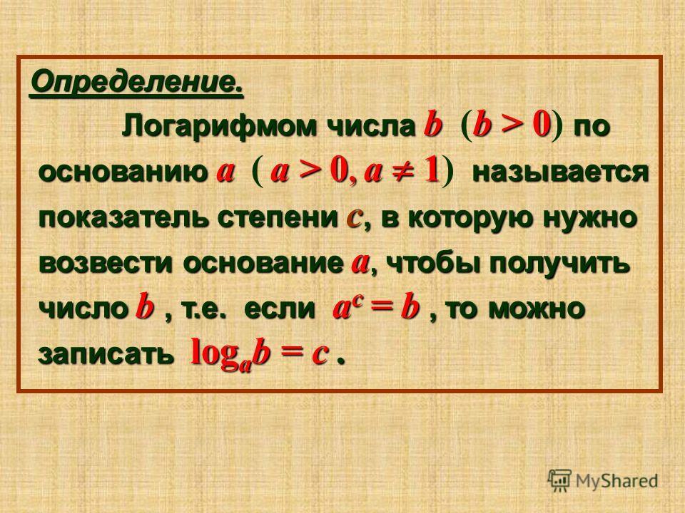 О ОО Определение. Логарифмом числа b (b > 0) по основанию a ( a > 0, a 1) называется показатель степени c, в которую нужно возвести основание a, чтобы получить число b, т.е. е е е если a a a ac = b, то можно записать logab = c.