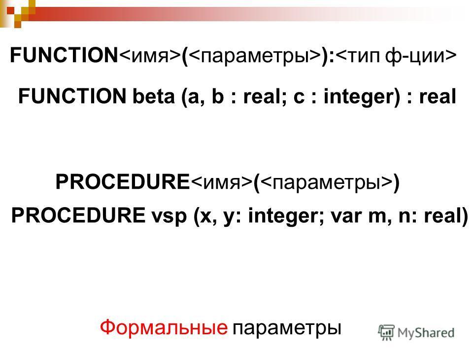 FUNCTION ( ): FUNCTION beta (a, b : real; c : integer) : real PROCEDURE ( ) PROCEDURE vsp (x, y: integer; var m, n: real) Формальные параметры