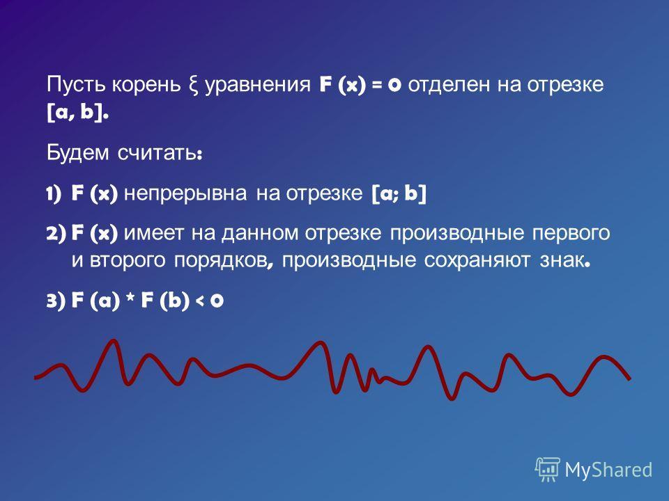 Пусть корень ξ уравнения F (x) = 0 отделен на отрезке [a, b]. Будем считать : 1)F (x) непрерывна на отрезке [a; b] 2)F (x) имеет на данном отрезке производные первого и второго порядков, производные сохраняют знак. 3)F (a) * F (b) < 0