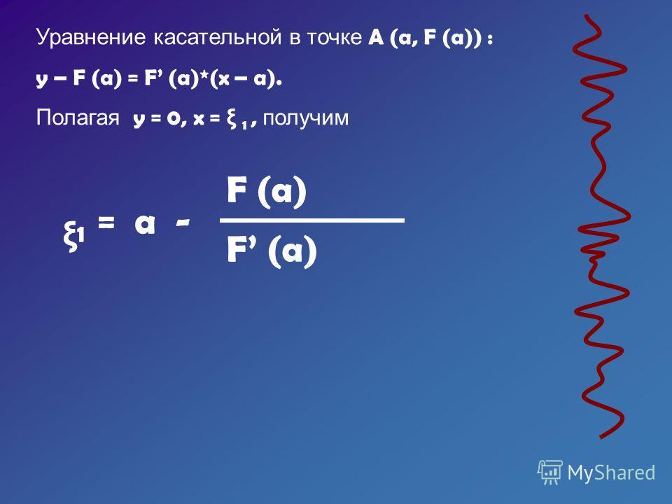 Уравнение касательной в точке A (a, F (a)) : y – F (a) = F (a)*(x – a). Полагая y = 0, x = ξ 1, получим ξ 1 = a - F (a)