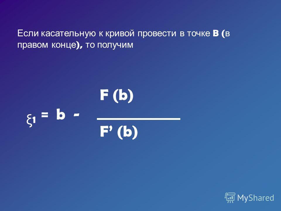 Если касательную к кривой провести в точке B ( в правом конце ), то получим ξ 1 = b - F (b)