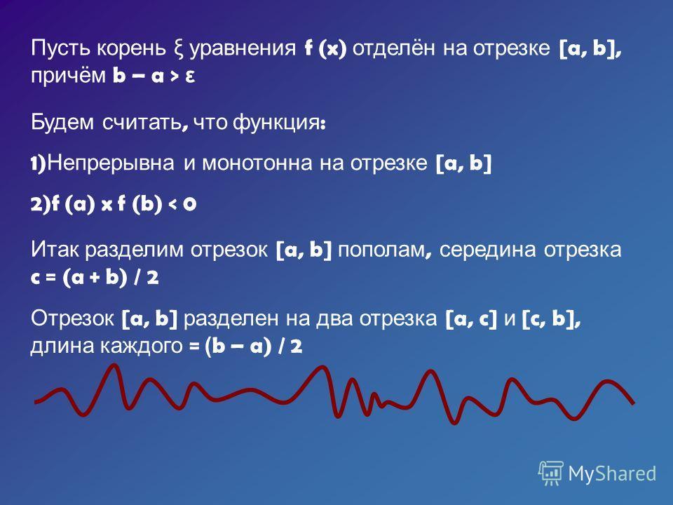 Пусть корень ξ уравнения f (x) отделён на отрезке [a, b], причём b – a > ε Будем считать, что функция : 1) Непрерывна и монотонна на отрезке [a, b] 2)f (a) x f (b) < 0 Итак разделим отрезок [a, b] пополам, середина отрезка c = (a + b) / 2 Отрезок [a,