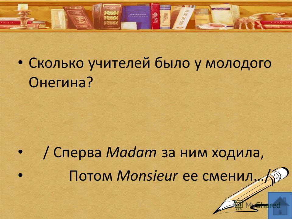 Сколько учителей было у молодого Онегина? / Сперва Madam за ним ходила, Потом Monsieur ее сменил…/