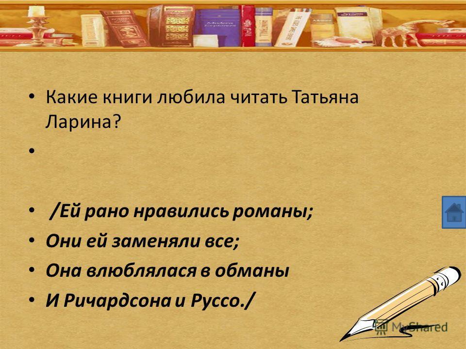 Какие книги любила читать Татьяна Ларина? /Ей рано нравились романы; Они ей заменяли все; Она влюблялася в обманы И Ричардсона и Руссо./