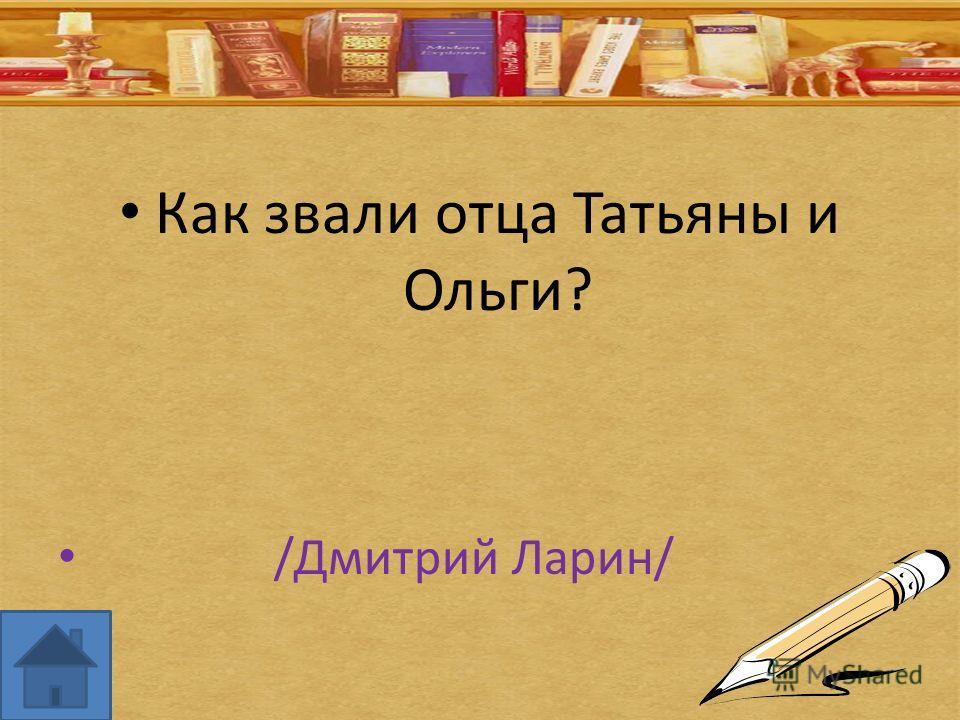 Как звали отца Татьяны и Ольги? /Дмитрий Ларин/