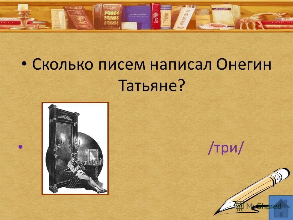 Сколько писем написал Онегин Татьяне? /три/