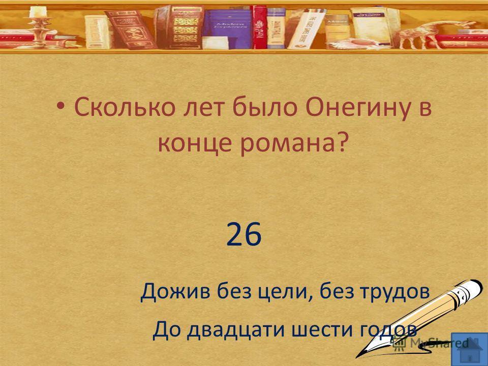 Сколько лет было Онегину в конце романа? 26 Дожив без цели, без трудов До двадцати шести годов