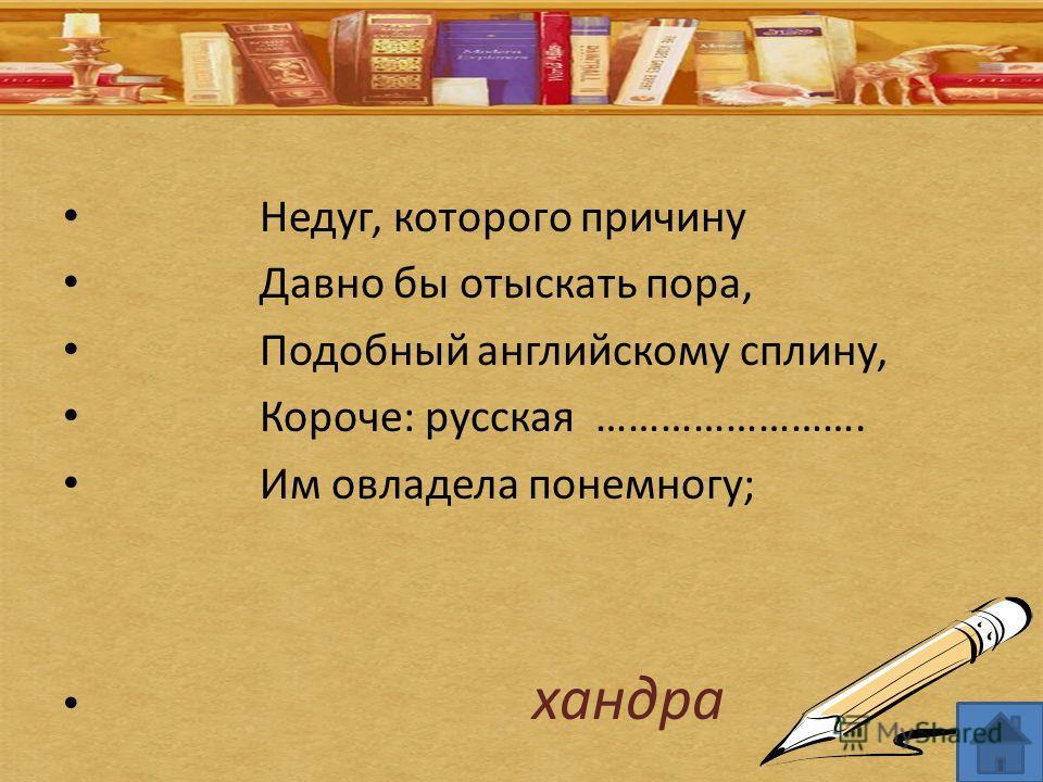 Недуг, которого причину Давно бы отыскать пора, Подобный английскому сплину, Короче: русская ……………………. Им овладела понемногу; хандра