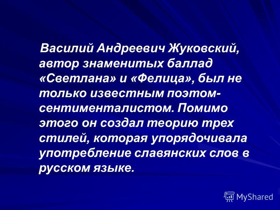 Василий Андреевич Жуковский, автор знаменитых баллад «Светлана» и «Фелица», был не только известным поэтом- сентименталистом. Помимо этого он создал теорию трех стилей, которая упорядочивала употребление славянских слов в русском языке.
