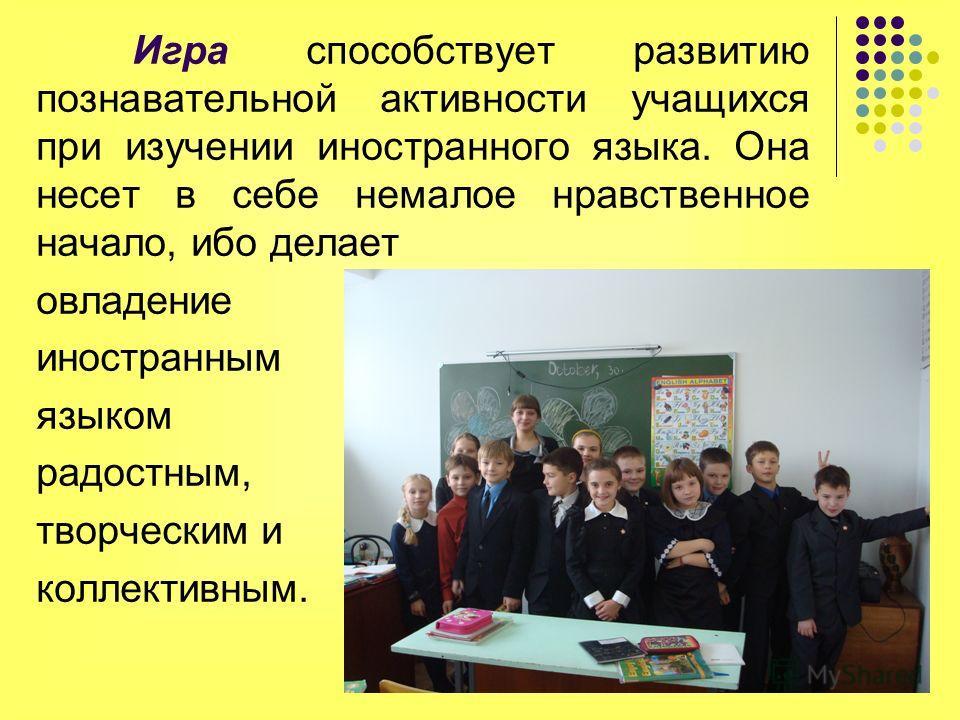 Игра способствует развитию познавательной активности учащихся при изучении иностранного языка. Она несет в себе немалое нравственное начало, ибо делает овладение иностранным языком радостным, творческим и коллективным.