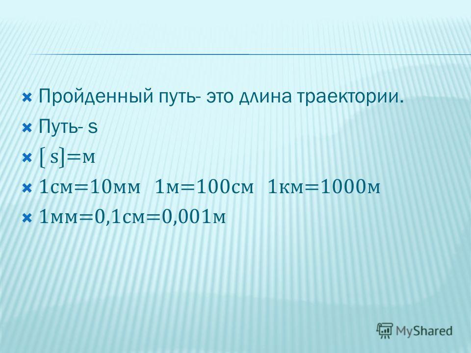 Пройденный путь- это длина траектории. Путь- s s=м 1см=10мм 1м=100см 1км=1000м 1мм=0,1см=0,001м
