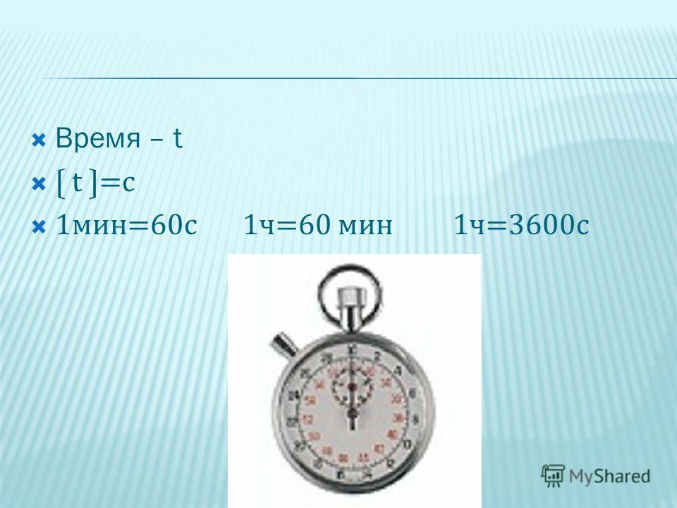 Время – t t =c 1мин=60с 1ч=60 мин 1ч=3600с