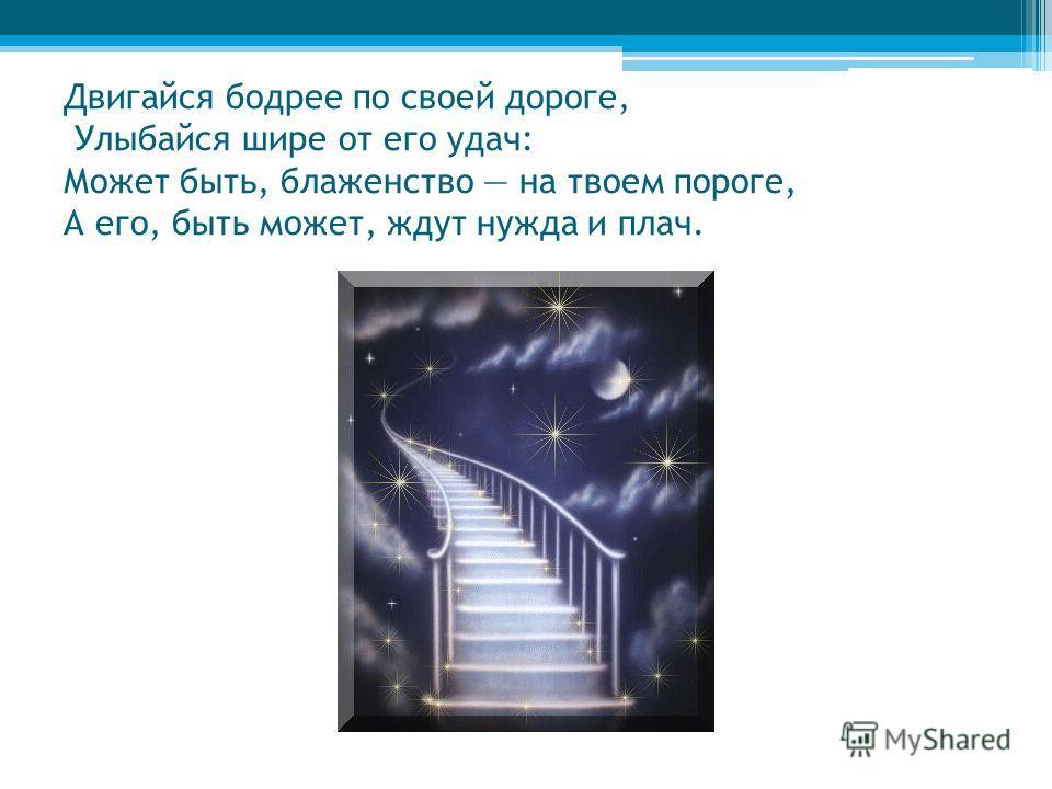 Двигайся бодрее по своей дороге, Улыбайся шире от его удач: Может быть, блаженство на твоем пороге, А его, быть может, ждут нужда и плач.