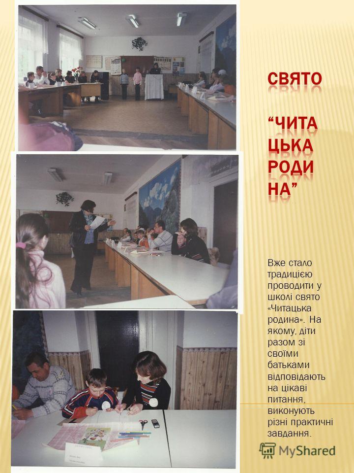 Вже стало традицією проводити у школі свято «Читацька родина». На якому, діти разом зі своїми батьками відповідають на цікаві питання, виконують різні практичні завдання.