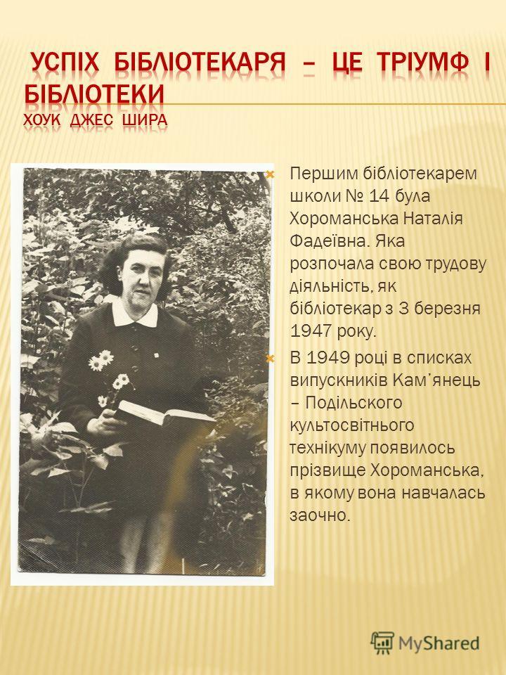 Першим бібліотекарем школи 14 була Хороманська Наталія Фадеївна. Яка розпочала свою трудову діяльність, як бібліотекар з 3 березня 1947 року. В 1949 році в списках випускників Камянець – Подільского культосвітнього технікуму появилось прізвище Хорома
