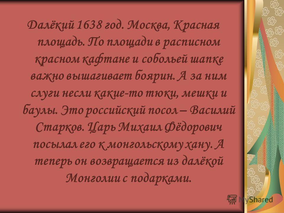 Далёкий 1638 год. Москва, Красная площадь. По площади в расписном красном кафтане и собольей шапке важно вышагивает боярин. А за ним слуги несли какие-то тюки, мешки и баулы. Это российский посол – Василий Старков. Царь Михаил Фёдорович посылал его к