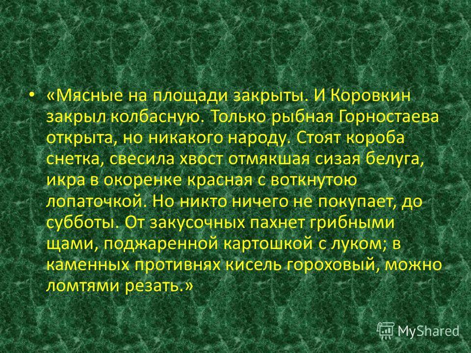 «Мясные на площади закрыты. И Коровкин закрыл колбасную. Только рыбная Горностаева открыта, но никакого народу. Стоят короба снетка, свесила хвост отмякшая сизая белуга, икра в окоренке красная с воткнутою лопаточкой. Но никто ничего не покупает, до