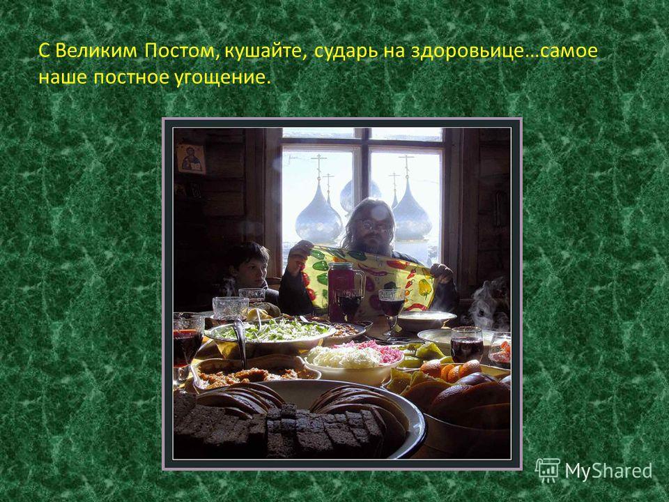 С Великим Постом, кушайте, сударь на здоровьице…самое наше постное угощение.