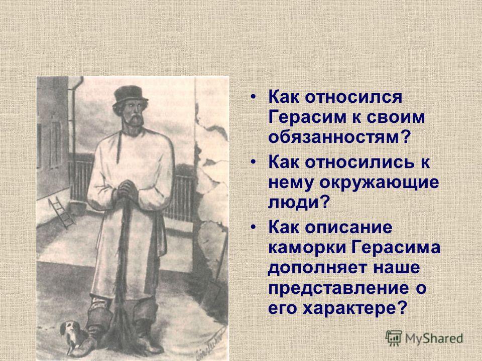 Как относился Герасим к своим обязанностям? Как относились к нему окружающие люди? Как описание каморки Герасима дополняет наше представление о его характере?