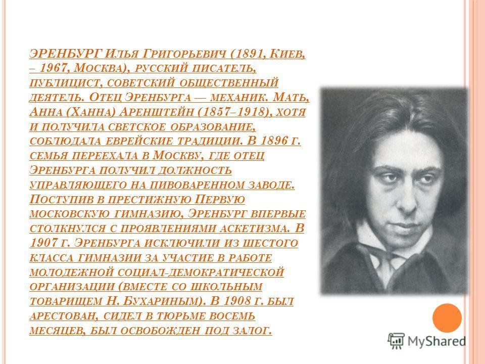 ЭРЕНБУРГ И ЛЬЯ Г РИГОРЬЕВИЧ (1891, К ИЕВ, – 1967, М ОСКВА ), РУССКИЙ ПИСАТЕЛЬ, ПУБЛИЦИСТ, СОВЕТСКИЙ ОБЩЕСТВЕННЫЙ ДЕЯТЕЛЬ. О ТЕЦ Э РЕНБУРГА МЕХАНИК. М АТЬ, А ННА (Х АННА ) А РЕНШТЕЙН (1857–1918), ХОТЯ И ПОЛУЧИЛА СВЕТСКОЕ ОБРАЗОВАНИЕ, СОБЛЮДАЛА ЕВРЕЙСК