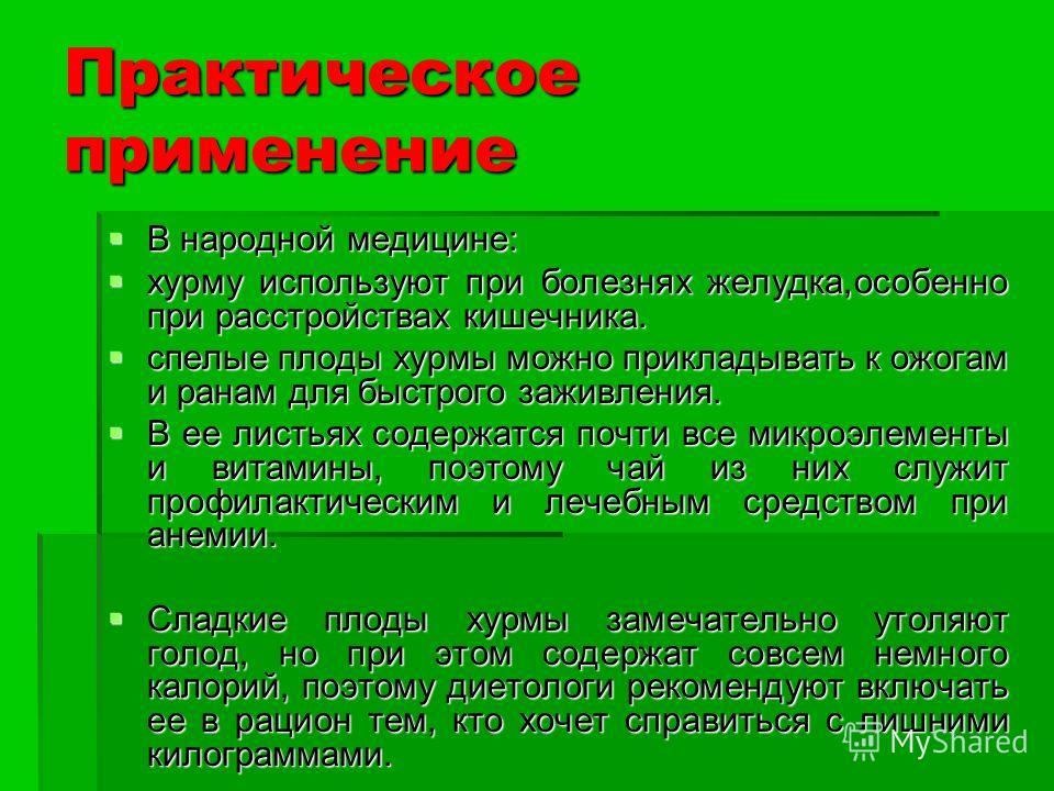 Практическое применение В народной медицине: В народной медицине: хурму используют при болезнях желудка,особенно при расстройствах кишечника. хурму используют при болезнях желудка,особенно при расстройствах кишечника. спелые плоды хурмы можно приклад