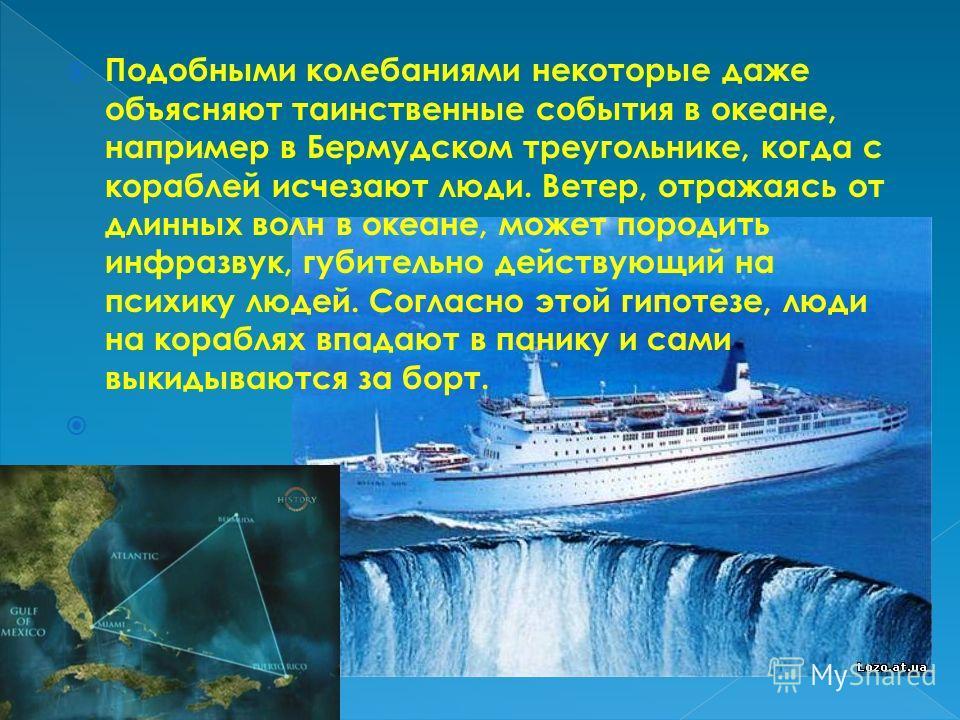 Подобными колебаниями некоторые даже объясняют таинственные события в океане, например в Бермудском треугольнике, когда с кораблей исчезают люди. Ветер, отражаясь от длинных волн в океане, может породить инфразвук, губительно действующий на психику л
