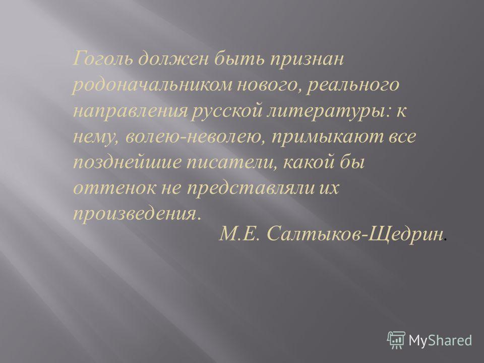 Гоголь должен быть признан родоначальником нового, реального направления русской литературы : к нему, волею - неволею, примыкают все позднейшие писатели, какой бы оттенок не представляли их произведения. М. Е. Салтыков - Щедрин.