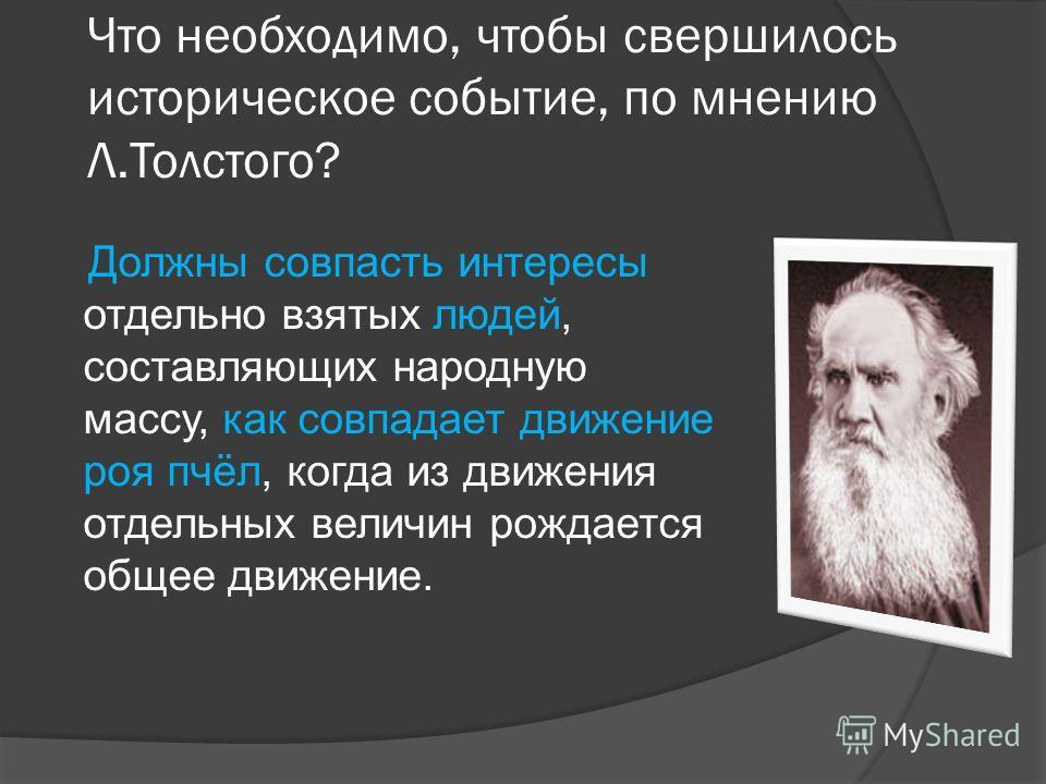 Что необходимо, чтобы свершилось историческое событие, по мнению Л.Толстого? Должны совпасть интересы отдельно взятых людей, составляющих народную массу, как совпадает движение роя пчёл, когда из движения отдельных величин рождается общее движение.