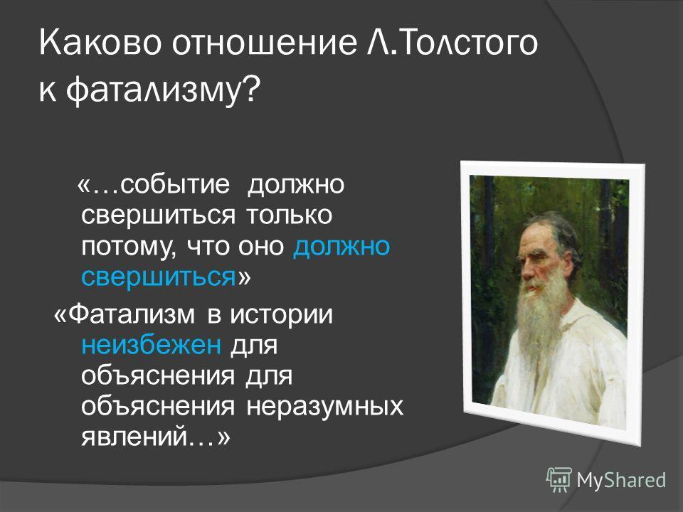 Каково отношение Л.Толстого к фатализму? «…событие должно свершиться только потому, что оно должно свершиться» «Фатализм в истории неизбежен для объяснения для объяснения неразумных явлений…»